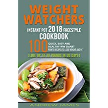 WEIGHT WATCHERS INSTANT POT 2018 FREESTYLE COOKBOOK: 100 QUICK, EASY AND HEALTHY WW SMART POINTS RECIPES TO LOSE WEIGHT AND FAT (LOSE UP TO 30 POUNDS IN 30 DAYS)