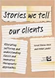 Stories We Tell Our Clients : Alleviating Suffering and Understanding Classic and Innovative Therapeutic Approaches, Lander, Itzhak and Slonim-Nevo, Vered, 1905541198