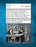 The Diplomatic Correspondence of the American Revolution; Being the Letters of Benjamin Franklin, Silas Deane, John Adams, John Jay, Arthur Lee, Willi, Jared Sparks and Samuel Rossiter Betts, 1289339856