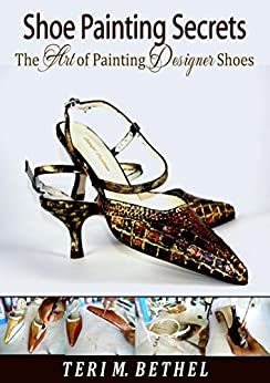Shoe Painting Secrets: The Art of Painting Designer Shoes: DIY Fabric Painting Tutorial (Crafts Book, Shoe Art, Costumes, Fashion Art & Textile Painting, Textured Art Book 2) by [Bethel, Teri M.]