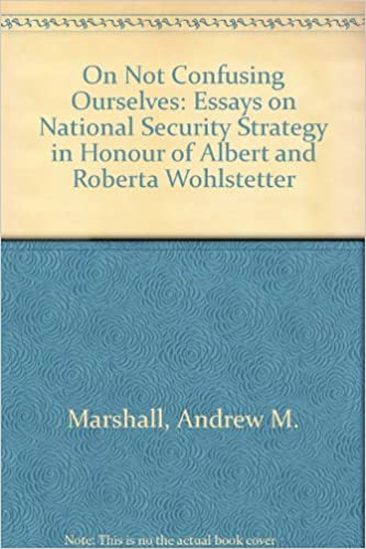 com on not confusing ourselves essays on national  on not confusing ourselves essays on national security strategy in honor of albert and roberta wohlstetter illustrated edition edition