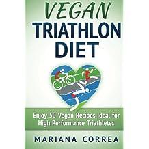 VEGAN TRIATHLON Diet: Enjoy 50 Vegan Recipes Ideal for High Performance Triathletes