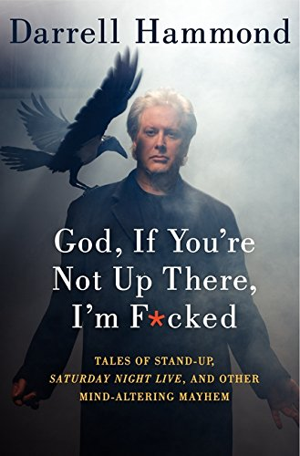 God, If You're Not Up There, I'm F*cked: Tales of Stand-Up, Saturday Night Live, and Other Mind-Altering Mayhem, Hammond, Darrell