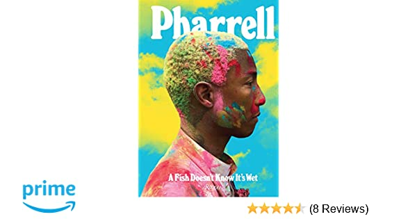 ce3a3836c Pharrell  A Fish Doesn t Know It s Wet  Pharrell Williams