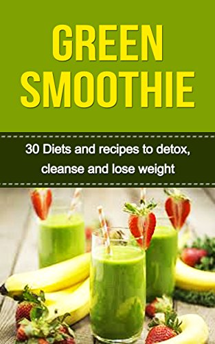 Green Smoothie: 30 Best Green Smoothies, Green Smoothie Recipes for Weight Loss, Detox and Green Smoothie Cleanse (Smoothies, Green Smoothie, Green Smoothie ... Cleanse, Green Smoothie for Weight Loss)