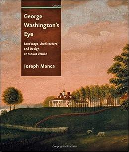 George Washington's eye : landscape, architecture, and design at Mount Vernon, Joseph Manca