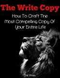 The Write Copy: How To Craft The Most Compelling Copy Of Your Entire Life