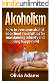 Alcoholism: How to overcome alcohol addiction!   8 useful tips for maintaining sobriety and being happy Now! (happiness, addiction, recovery, happy life)