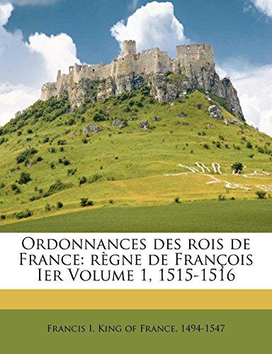 Ordonnances des rois de France: règne de François Ier Volume 1, 1515-1516 (Middle French Edition) (Francis France I Of King)