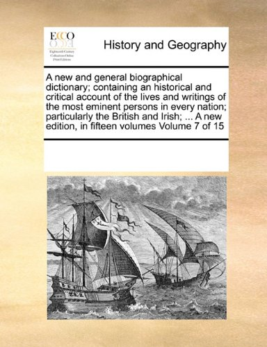 A new and general biographical dictionary; containing an historical and critical account of the lives and writings of the most eminent persons in ... edition, in fifteen volumes Volume 7 of 15 ebook