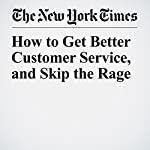How to Get Better Customer Service, and Skip the Rage | Christopher Mele