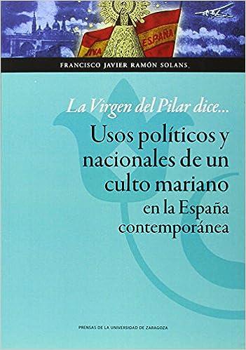 La Virgen del Pilar dice... Usos políticos y nacionales de un ...