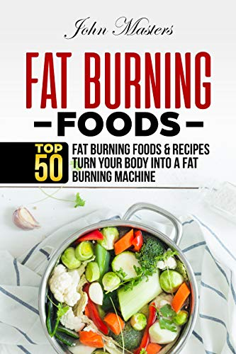 Fat Burning Foods: Top 50 Fat Burning Foods & Recipes -Turn Your Body Into A Fat Burning Machine