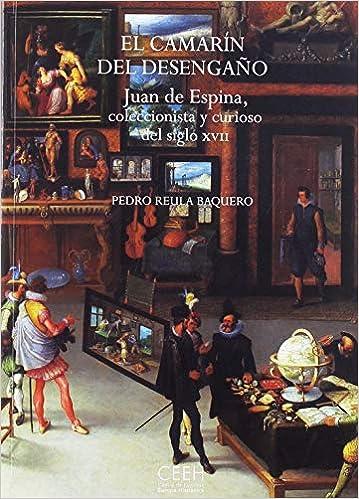 El camarín del desengaño. Juan de Espina, coleccionista y curioso del siglo XVII Confluencias: Amazon.es: Reula Vaquero, Pedro: Libros