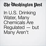 In US Drinking Water, Many Chemicals Are Regulated - But Many Aren't | Brady Dennis