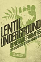 Lentil Underground: Renegade Farmers and the Future of Food in America