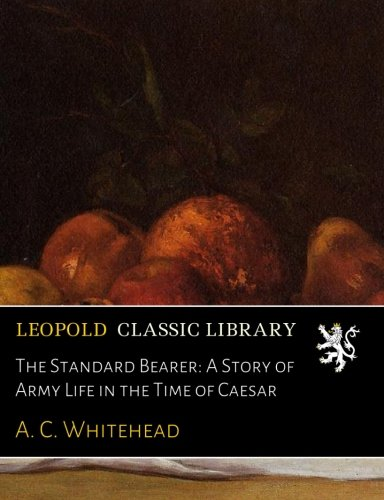 The Standard Bearer: A Story of Army Life in the Time of Caesar PDF