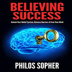 Believing Success: How to Be Successful - Unlock Your Belief System, Remove Barriers & Free Your Mind (Become Successful)