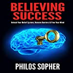 Believing Success: How to Be Successful - Unlock Your Belief System, Remove Barriers & Free Your Mind, Be Successful, Book 1 | Philos Sopher