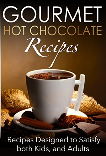 Hot Recipe Gourmet Cocoa (Gourmet Hot Chocolate Recipes: Recipes Designed to Satisfy both Kids, and Adults)