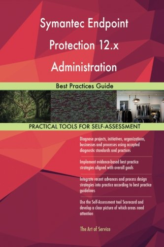 Symantec Endpoint Protection 12.x Administration: Best Practices Guide (The Best Endpoint Protection)