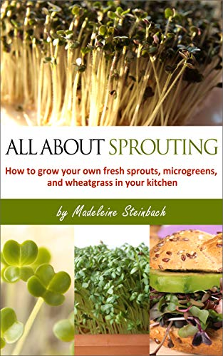 All About Sprouting: How to grow your own fresh sprouts, microgreens, and wheatgrass in your kitchen by [Steinbach, Madeleine]