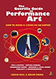 Guerilla Guide to Performance Art : How to Make a Living as an Artist, Paris, Helen and Hill, Leslie, 0826473989