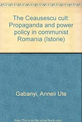 The Ceausescu cult: Propaganda and power policy in communist Romania (Istorie)