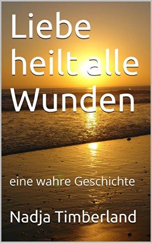 Liebe heilt alle Wunden: eine wahre Geschichte (German Edition) ()