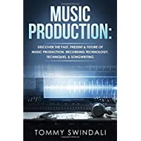 Music Production: Discover The Past, Present & Future of Music Production, Recording Technology, Techniques…