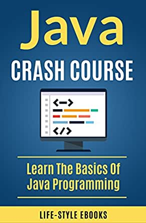Java: JAVA CRASH COURSE - Beginner's Course To Learn The