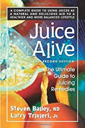Juice Alive, Second Edition: The Ultimate Guide to Juicing Remedies