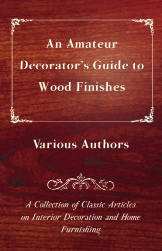 An Amateur Decorator's Guide to Wood Finishes A Collection of Classic Articles on Interior Decoration and Home Furnishing ebook