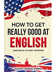 How to Get Really Good at English: Learn English to Fluency and Beyond