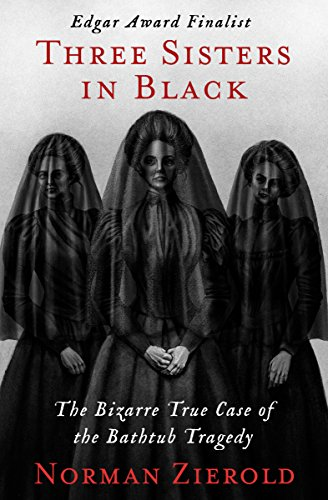 Three Sisters in Black: The Bizarre True Case of the Bathtub Tragedy by [Zierold, Norman]