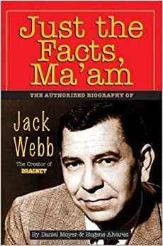 Just the Facts, Ma'am: The Authorized Biography of Jack Webb by Daniel Moyer (2001-04-02)