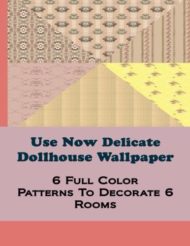 Download Use Now Delicate Dollhouse Wallpaper: 6 Full Color Patterns To Decorate 6 Rooms (Use Now Dollhouse Wallpaper) (Volume 7) pdf