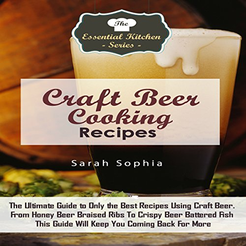 Craft Beer Cooking Recipes: The Ultimate Guide to Only the Best Recipes Using Craft Beer by Sarah Sophia