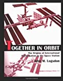 Together in Orbit: the Origins of International Participation in the Space Station, John Logsdon, 1478266619