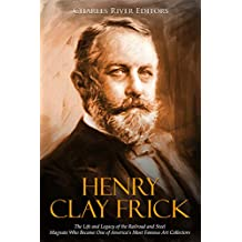 Henry Clay Frick: The Life and Legacy of the Railroad and Steel Magnate Who Became One of America's Most Famous Art Collectors