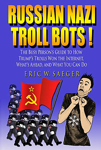 Russian Nazi Troll Bots! : The Busy Person's Guide to How Trump's Trolls Won the Internet, What's Ahead, and What You Can Do