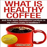 What Is Healthy Coffee and How Does Ganoderma Lucidum in My Coffee Make It Healthier? | Petra Ortiz
