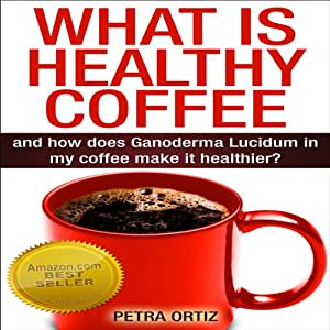 What Is Healthy Coffee and How Does Ganoderma Lucidum in My Coffee Make It Healthier? Audiobook