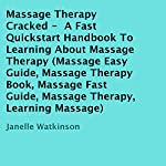 Massage Therapy Cracked: A Fast Quickstart Handbook to Learning About Massage Therapy | Janelle Watkinson