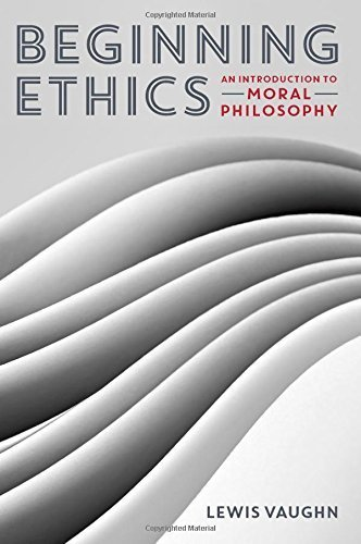 Beginning Ethics: An Introduction to Moral Philosophy by Lewis Vaughn (2014-08-01)