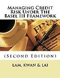 Managing Credit Risk Under The Basel III Framework by Dr. Yat-fai Lam (2014-08-01)