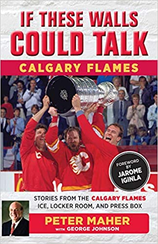 If These Walls Could Talk Calgary Flames Locker Room Stories from the Calgary Flames Ice and Press Box