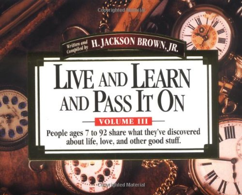 Download Live and Learn and Pass It On, Volume III: People ages 7 to 92 Share What They've Discovered About Life, Love, and Other Good Stuff (Live & Learn & Pass It on) pdf epub