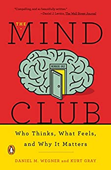 The Mind Club: Who Thinks, What Feels, and Why It Matters by [Wegner, Daniel M., Gray, Kurt]