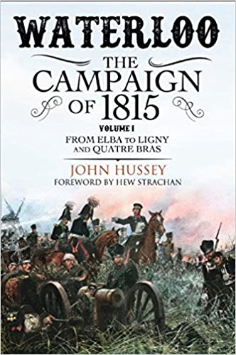 From Elba to Ligny and Quatre Bras The Campaign of 1815 Volume I Waterloo